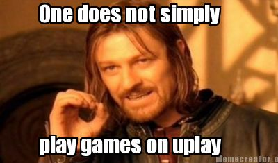 One does not simply play games on uplay